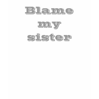 Blame my sister T-shirt shirt
