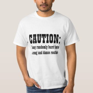 CAUTION: I May Randomly Burst Into Song and Dance Tee Shirt