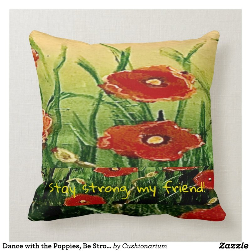 Dance with the Poppies, Be Strong My Friend Throw Pillow