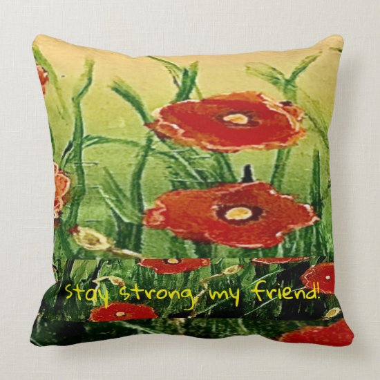 Dance with the Poppies Be Strong My Friend Throw Pillow
