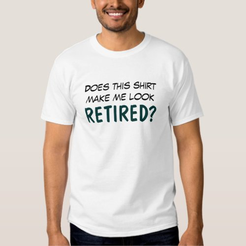 Do I Look Retired? T Shirts