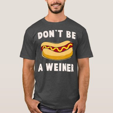 Dont be a Weiner  Funny Hot Dog Gift T-Shirt