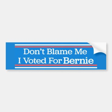 Don't Blame Me I Voted For Bernie Sanders Bumper Sticker