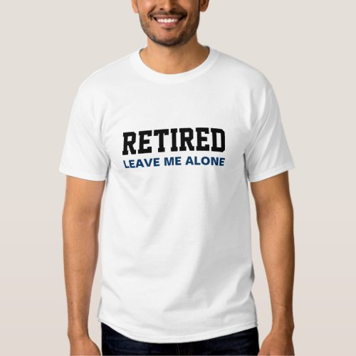 Funny RETIRED Leave me alone T Shirt