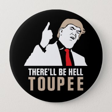 Funny There'll be hell toupee - Donald Trump 2016 Button