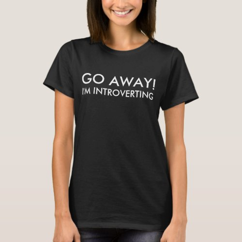 Go Away I'm Introverting Quote T-Shirt