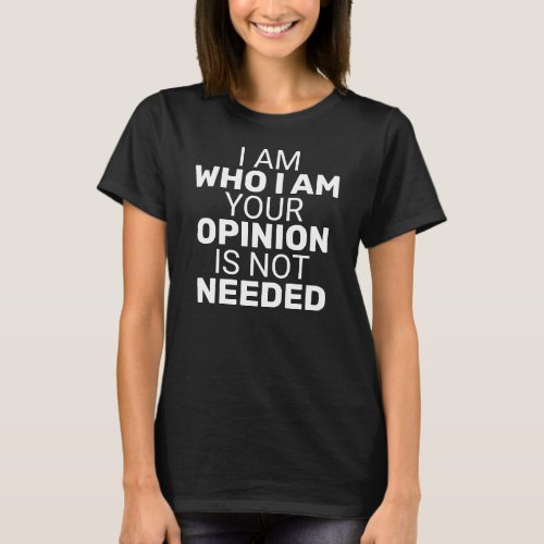 I am Who I am Your Opinion is Not Needed Dark T-Shirt