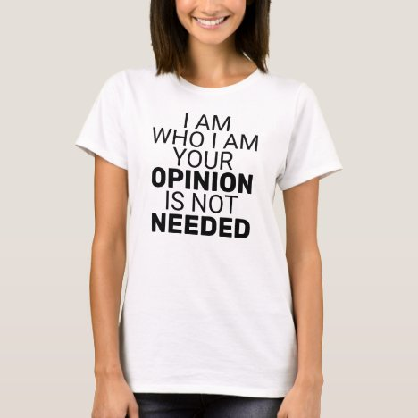 I am Who I am Your Opinion is Not Needed T-Shirt