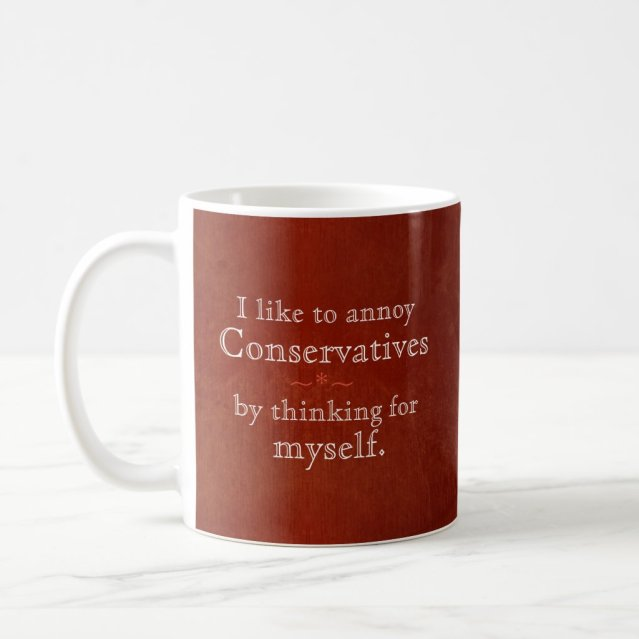 I annoy conservatives by thinking for myself coffee mug