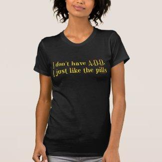 I Don't Have A.D.D. - I Just Like The Pills T-shirt