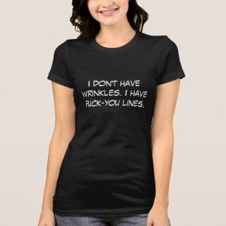 I don't have wrinkles. I have f*ck-you lines. Tees