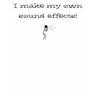 I make my own sound effects! shirt