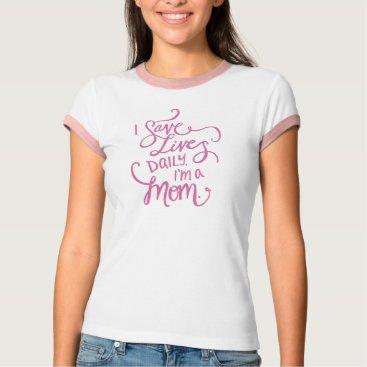 I Save Lives Daily. I'm a Mom. T-Shirt