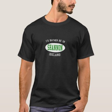 I'd Rather Be in Shannon, Ireland T-Shirt