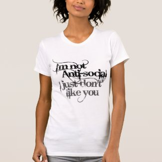 Im not Anti Social I just dont like you T Shirt