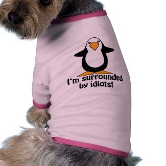 I'm surrounded by idiots! Funny Penguin Doggie Tee Shirt