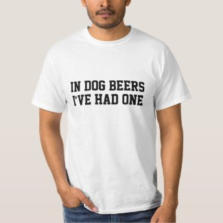 In dog beers I've had one T-Shirt