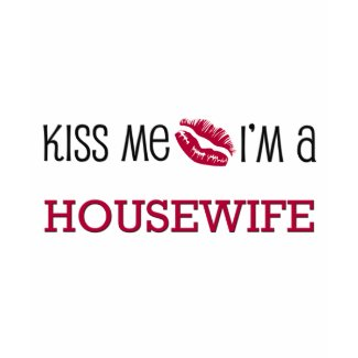 Kiss Me I'm a HOUSEWIFE shirt