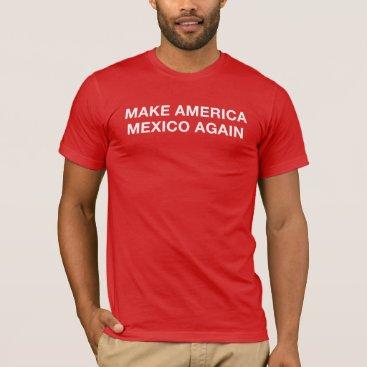 Make America Mexico Again T-Shirt