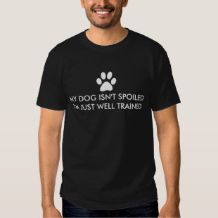 My Dog Isn't Spoiled I'm Well Trained T Shirt