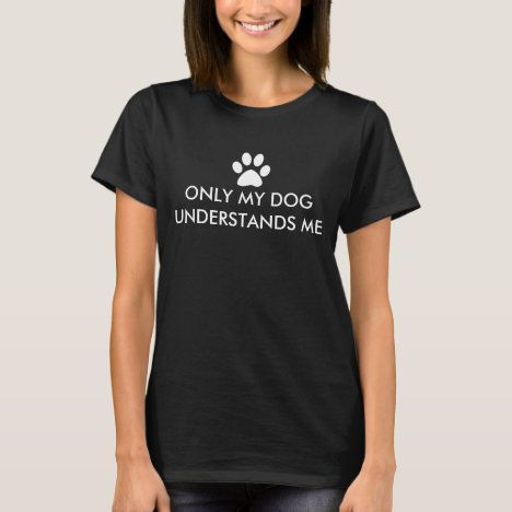 Only My Dog Understands Me with White Paw Print T-Shirt