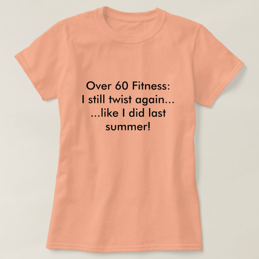 Over 60 Fitness:I still twist again......like I... T-Shirt