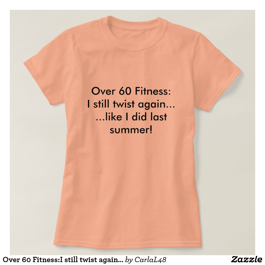 Over 60 Fitness:I still twist again......like I... T-Shirt