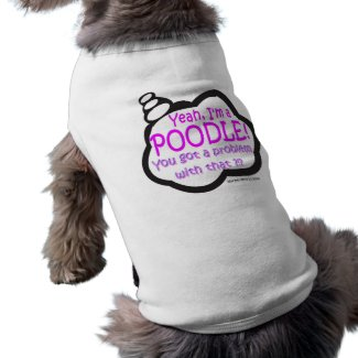 Proud Poodle - Yeah, I'm A Poodle! - Dog Shirt petshirt