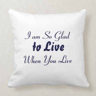 Quote - I am So Glad to Live when You Live Pillows
