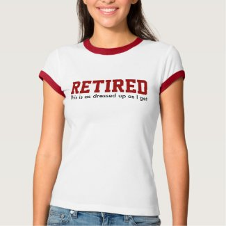 RETIRED as dressed up as I get T-Shirt