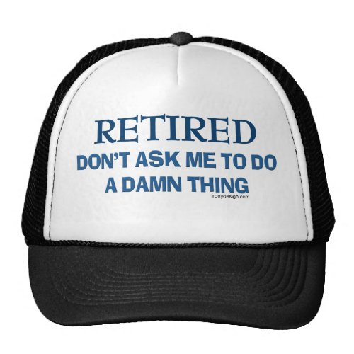 Retired! Don't ask me to do a damn thing! Trucker Hat