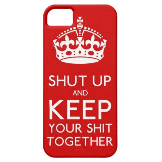 Shut Up and Keep Your Sh*t Together iphone case