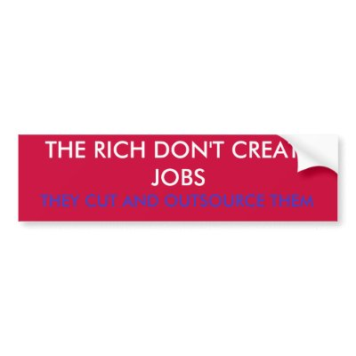 the_rich_dont_create_jobs_they_cut_and_outsou_bumper_sticker-p128322530033928347trl0_400.jpg