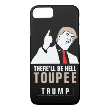 There will be hell toupee Donald Trump 2016 iPhone 8/7 Case