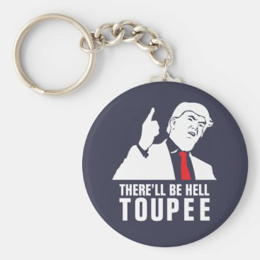 There'll be hell toupee - Donald Trump 2016 Keychain