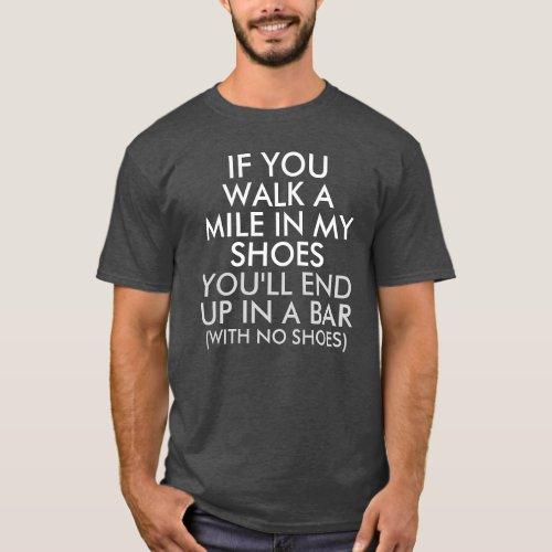 Walk a Mile in My Shoes End up in a Bar Dark T-Shirt