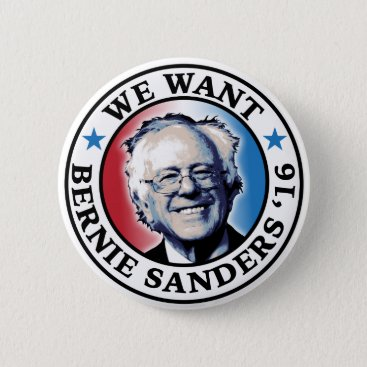We Want Bernie Sanders 2016 Pinback Button