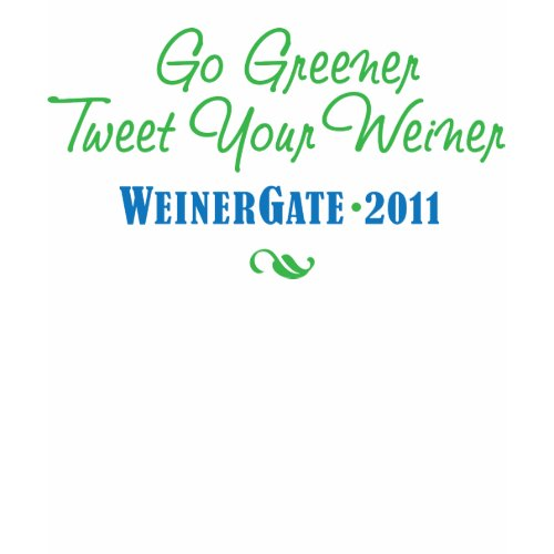 WeinerGate Go Greener Tweet Your Weiner T-Shirt shirt