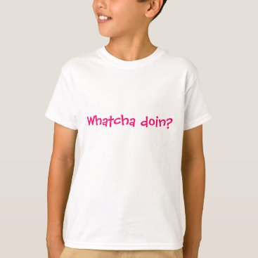 Whatcha doin? T-Shirt
