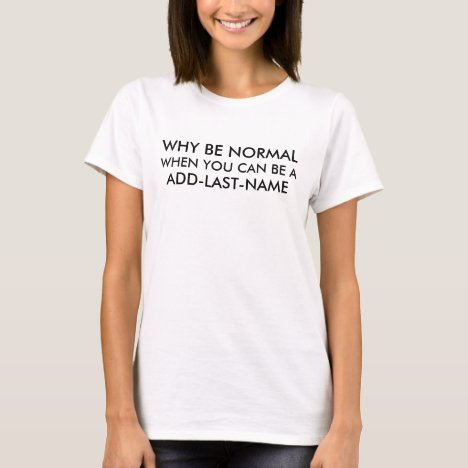 Why Be Normal Be a (Last Name) Personalize it T-Shirt