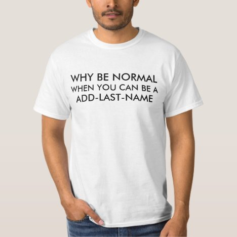 Why Be Normal (Last Name) T-Shirt