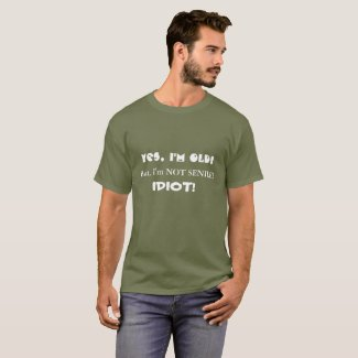 Yes I'm OLD! But, I'm Not Senile! IDIOT! T-Shirt