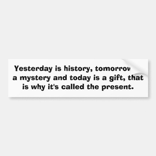 Yesterday is history, tomorrow is a mystery and... bumper