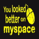 Computer Geeks T-Shirts & Gifts - You Looked Better on MySpace