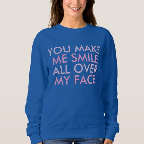 You Make Me Smile Funny Happy Saying Sweatshirt