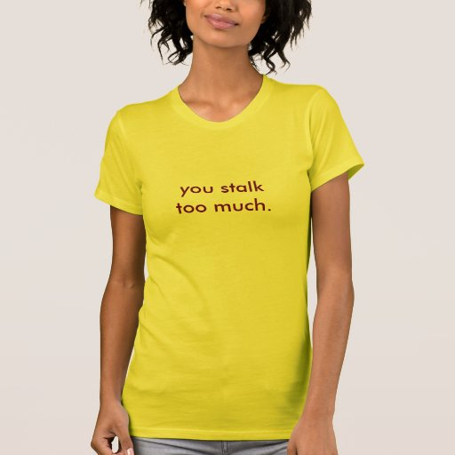 you stalk too much. t-shirts