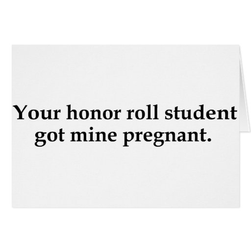 Your honor roll student got mine pregnant card
