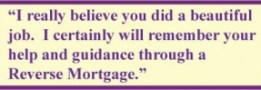 """""""I really believe you did a beautiful job. I certainly will remember your help and guidance through a reverse mortgage."""""""
