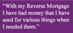 """With my Reverse Mortgager I have had money that I have used for various things when I needed them."""