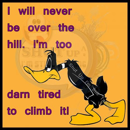 daffy duck i'm too old to climb hill